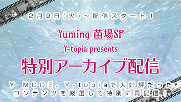 「Yuming 苗場SP Y-topia presents 特別アーカイブ配信」Y MODE、Y-topiaで大好評だったコンテンツを厳選して特別に再配信!/2/9~配信スタート!