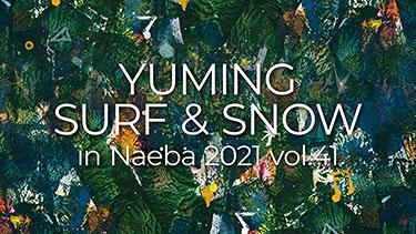 YUMING SURF & SNOW in Naeba vol.41|2021年2月8日(月)、9日(火)、12日(金)、13日(土)、16日(火)、17日(水)、20日(土)、22日(月)@苗場プリンスホテル ブリザーディウム