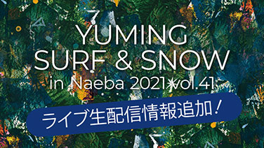 YUMING SURF & SNOW in Naeba vol.41 生配信情報追加!|2021年2月8日(月)、9日(火)、12日(金)、13日(土)、16日(火)、17日(水)、20日(土)、22日(月)@苗場プリンスホテル ブリザーディウム